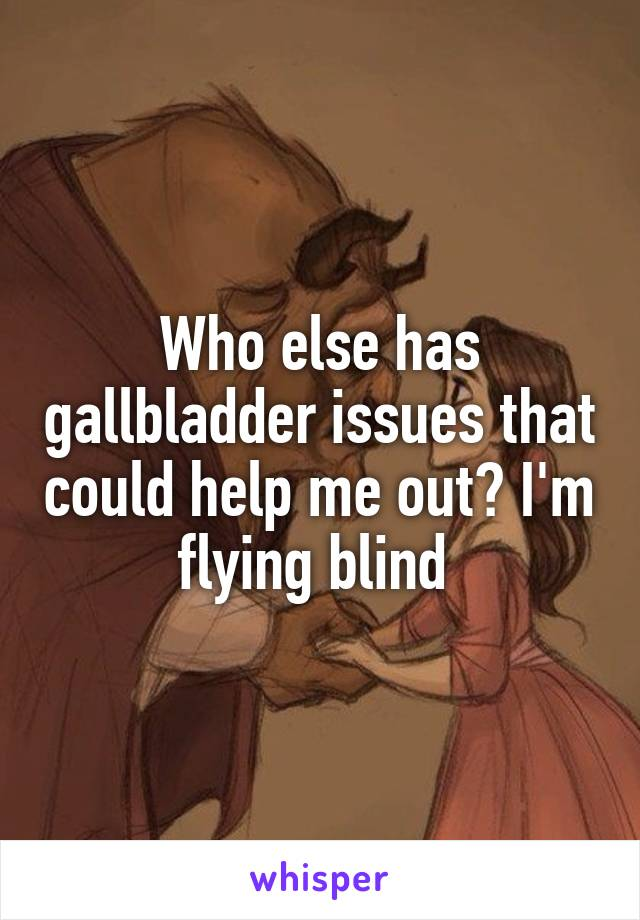 Who else has gallbladder issues that could help me out? I'm flying blind