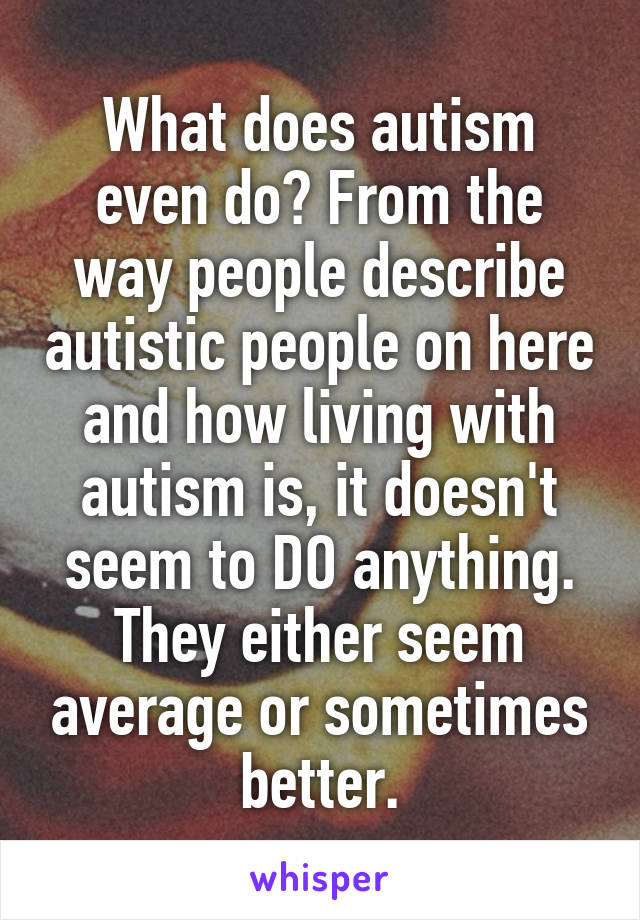 What does autism even do? From the way people describe autistic people on here and how living with autism is, it doesn't seem to DO anything. They either seem average or sometimes better.