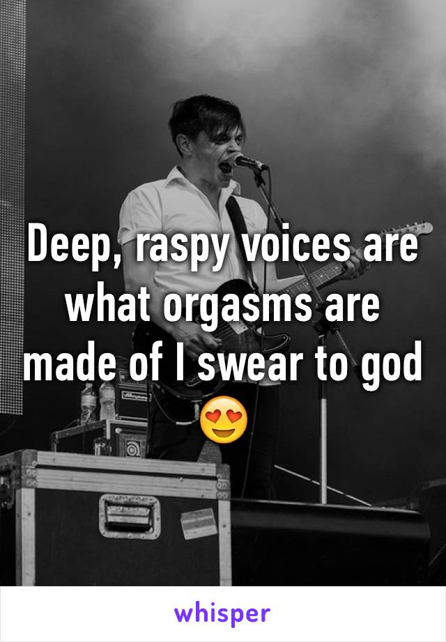 Deep, raspy voices are what orgasms are made of I swear to god 😍