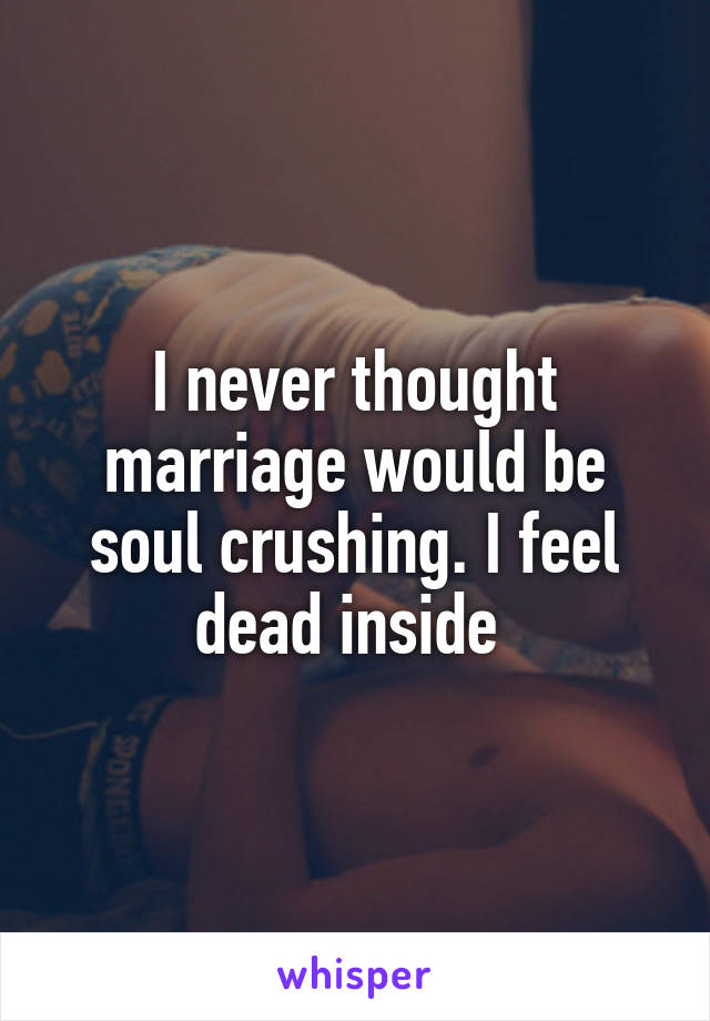 I never thought marriage would be soul crushing. I feel dead inside