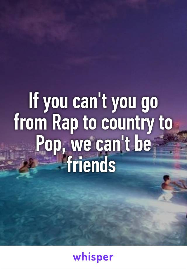 If you can't you go from Rap to country to Pop, we can't be friends