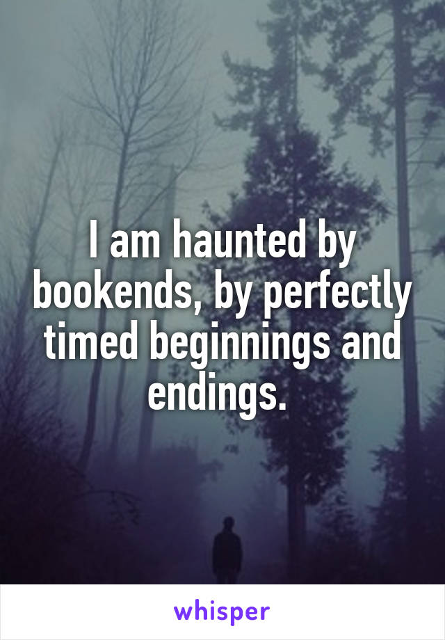 I am haunted by bookends, by perfectly timed beginnings and endings.