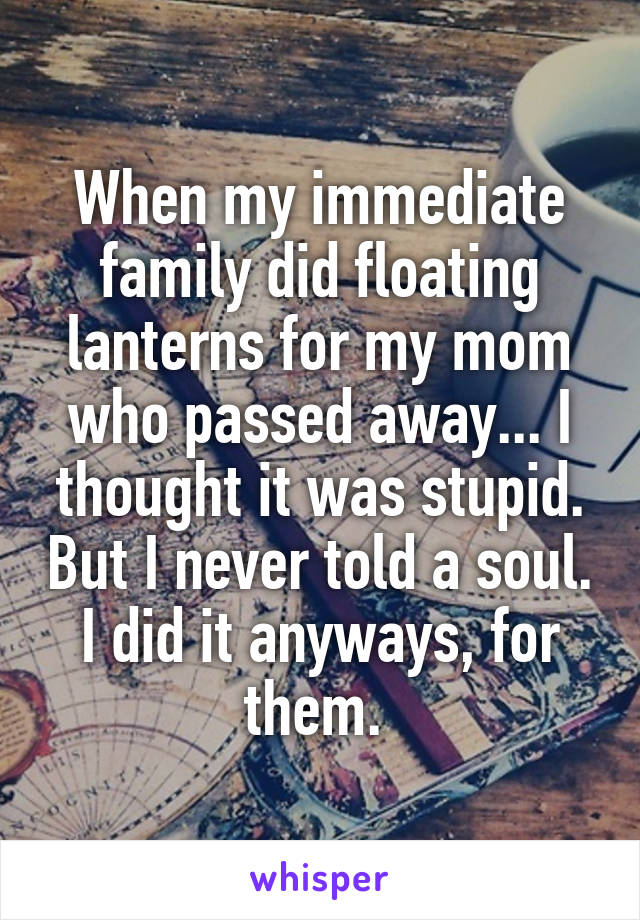 When my immediate family did floating lanterns for my mom who passed away... I thought it was stupid. But I never told a soul. I did it anyways, for them.