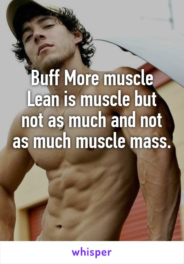 Buff More muscle Lean is muscle but not as much and not as much muscle mass.