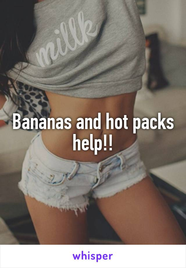 Bananas and hot packs help!!