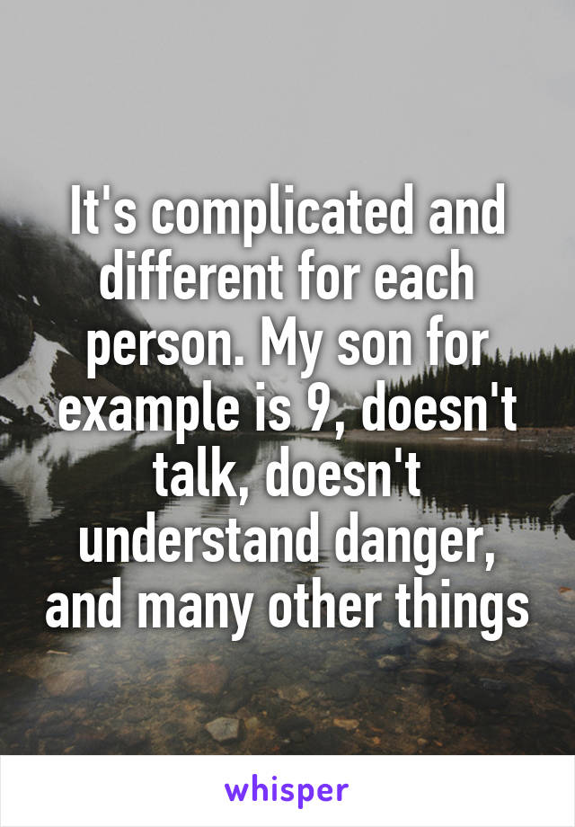 It's complicated and different for each person. My son for example is 9, doesn't talk, doesn't understand danger, and many other things