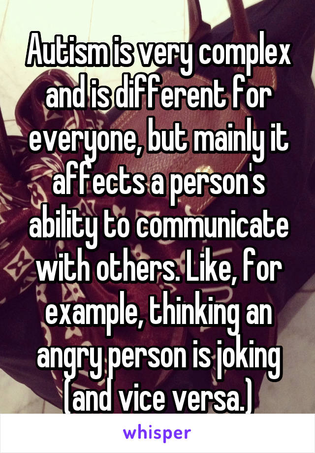 Autism is very complex and is different for everyone, but mainly it affects a person's ability to communicate with others. Like, for example, thinking an angry person is joking (and vice versa.)