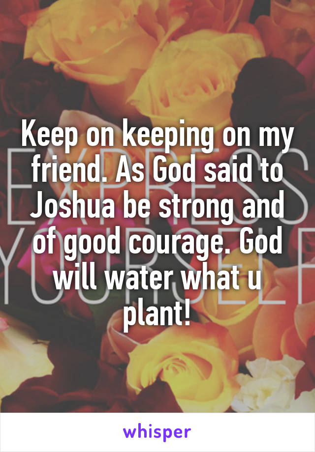 Keep on keeping on my friend. As God said to Joshua be strong and of good courage. God will water what u plant!