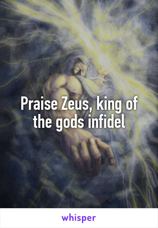 Praise Zeus, king of the gods infidel