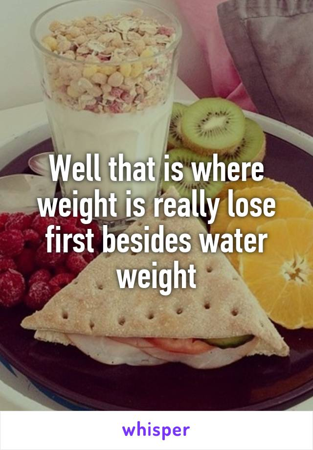 Well that is where weight is really lose first besides water weight