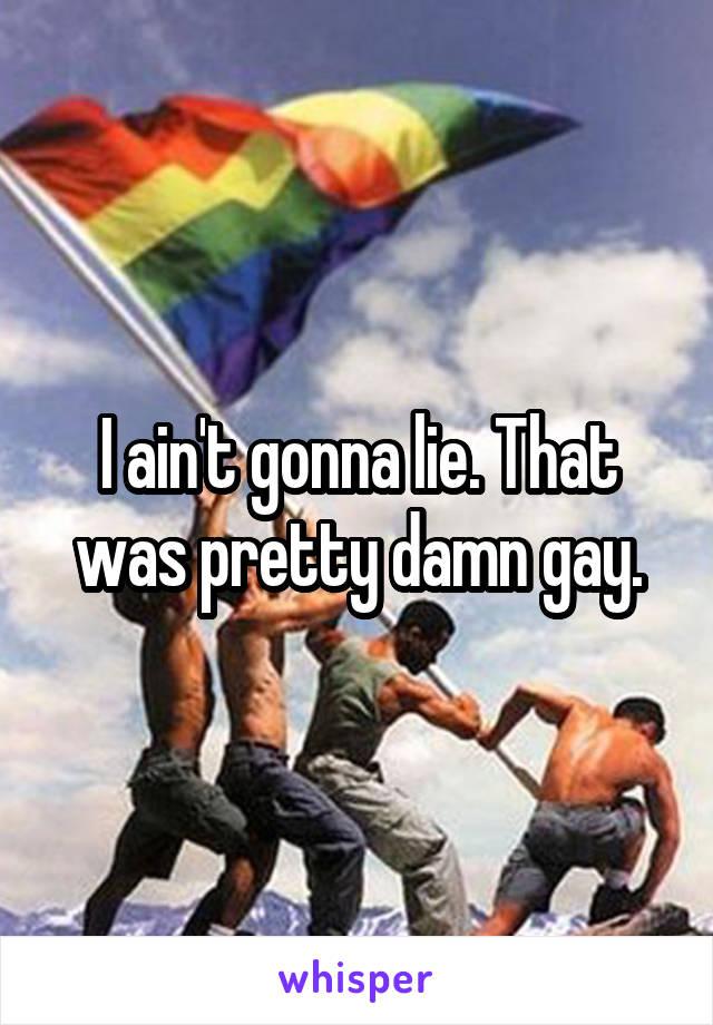 Gonna Pretty Gay Ain't I LieThat Damn Was TK1Jl3cF