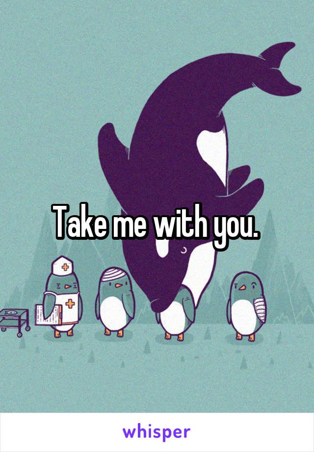 Take me with you.