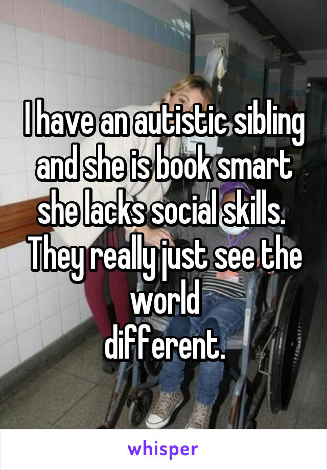 I have an autistic sibling and she is book smart she lacks social skills.  They really just see the world  different.