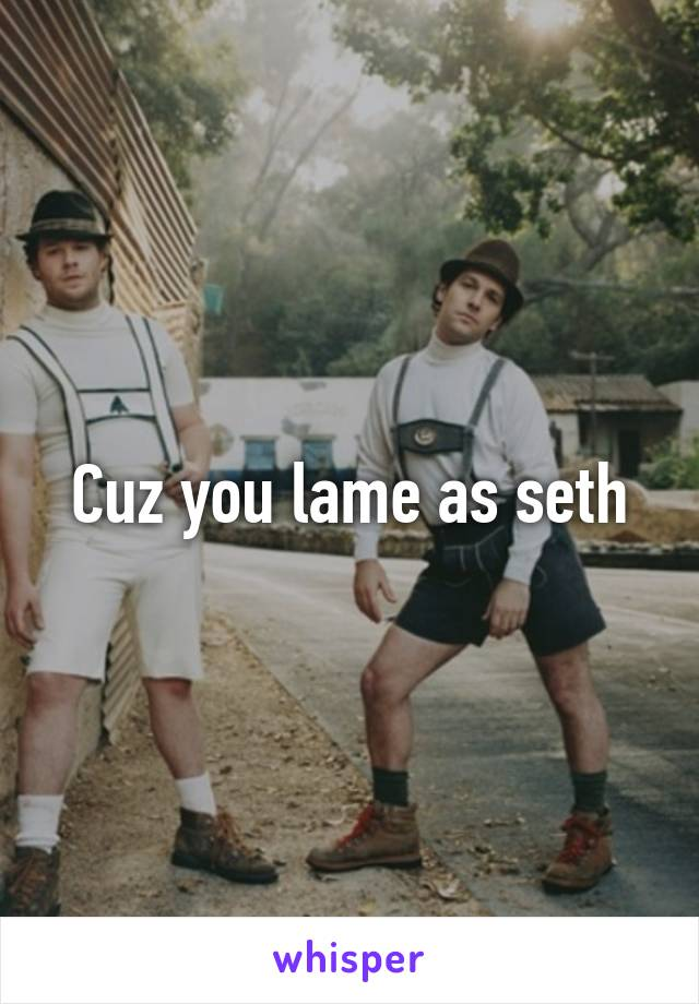 Cuz you lame as seth