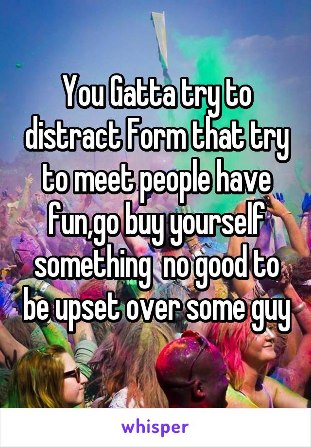 You Gatta try to distract Form that try to meet people have fun,go buy yourself something  no good to be upset over some guy