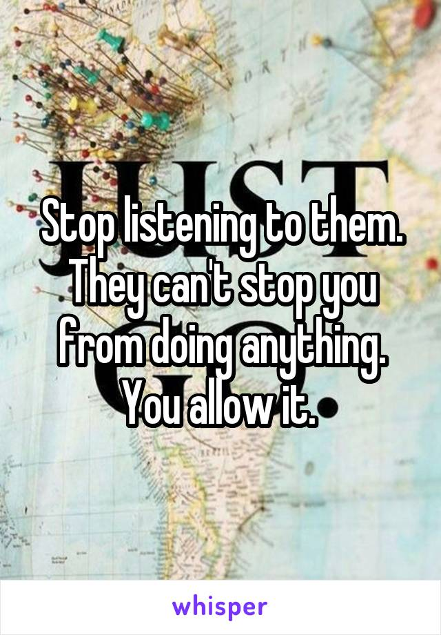 Stop listening to them. They can't stop you from doing anything. You allow it.