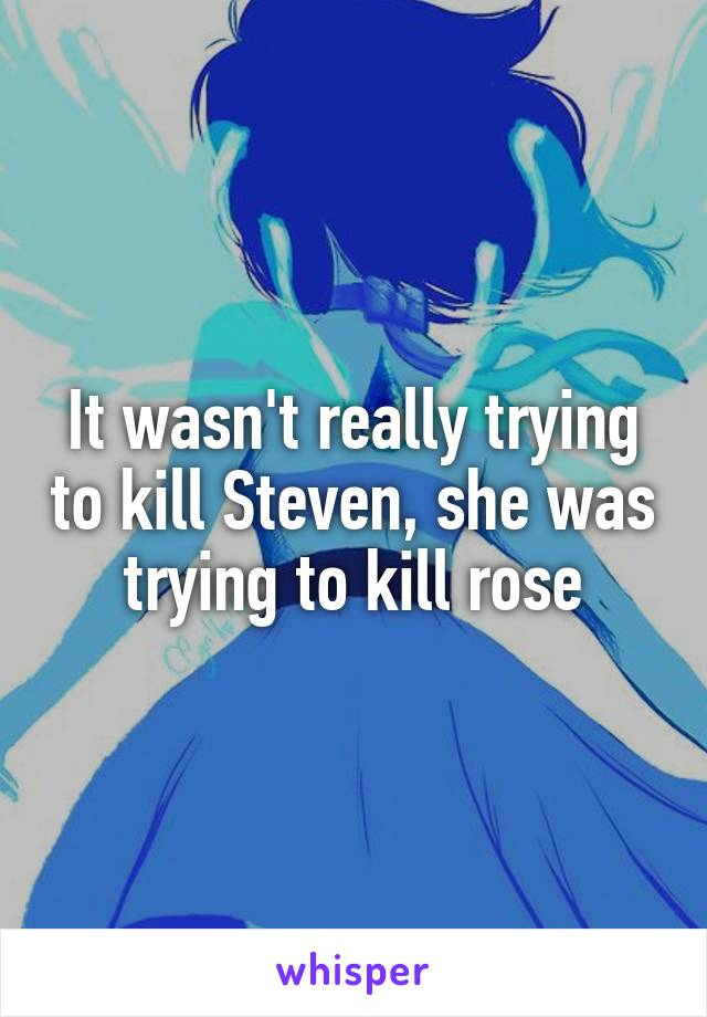 It wasn't really trying to kill Steven, she was trying to kill rose