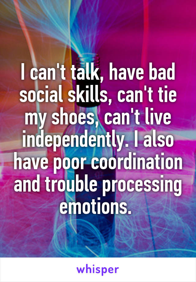 I can't talk, have bad social skills, can't tie my shoes, can't live independently. I also have poor coordination and trouble processing emotions.
