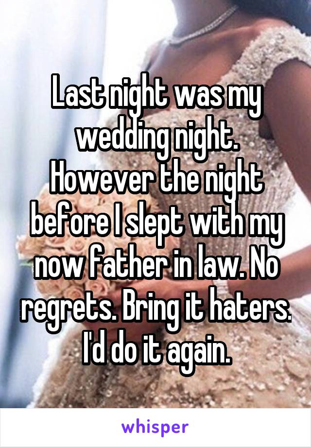 Last night was my wedding night. However the night before I slept with my now father in law. No regrets. Bring it haters. I'd do it again.