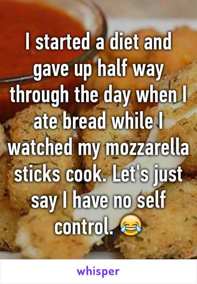 I started a diet and gave up half way through the day when I ate bread while I watched my mozzarella sticks cook. Let's just say I have no self control. 😂