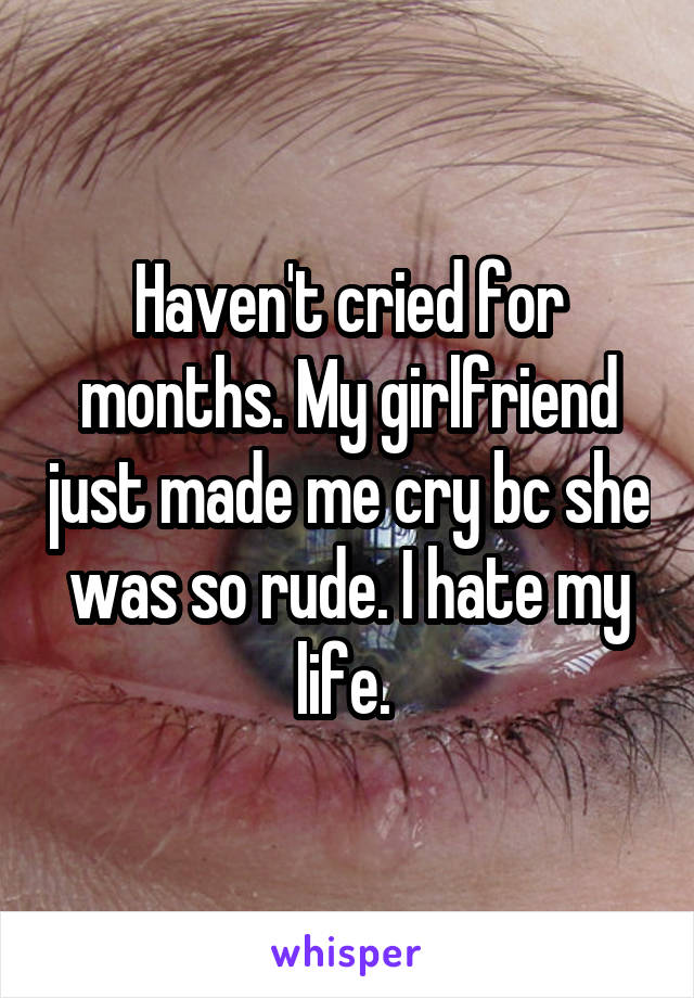 Haven't cried for months. My girlfriend just made me cry bc she was so rude. I hate my life.
