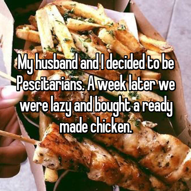 My husband and I decided to be Pescitarians. A week later we were lazy and bought a ready made chicken.  😫