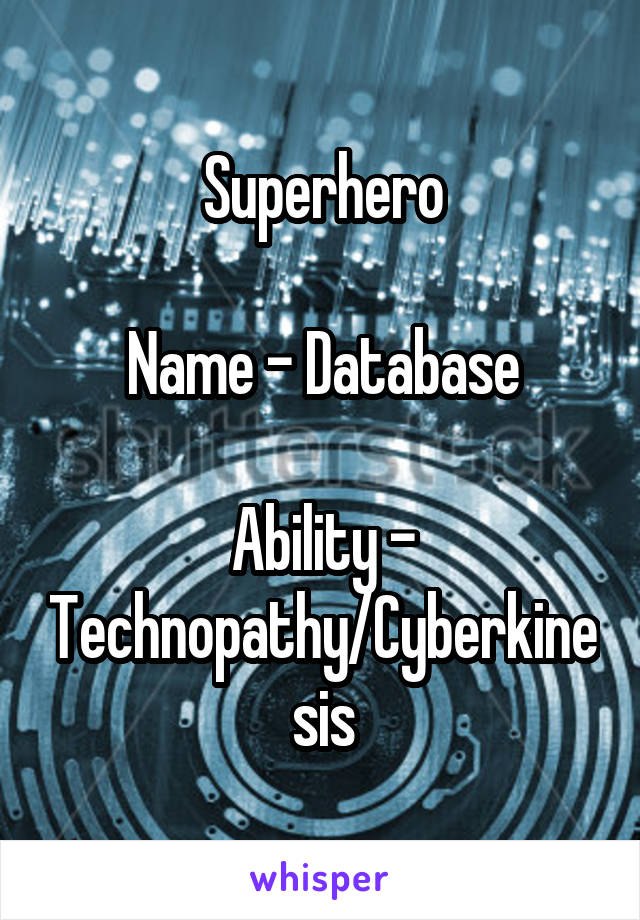 Superhero  Name - Database  Ability - Technopathy/Cyberkinesis