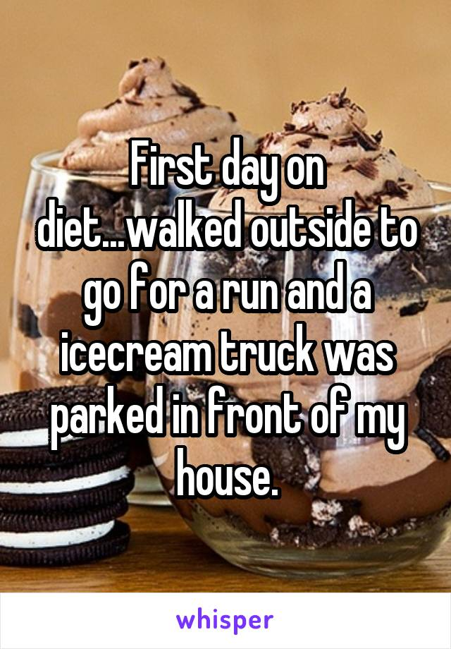 First day on diet...walked outside to go for a run and a icecream truck was parked in front of my house.