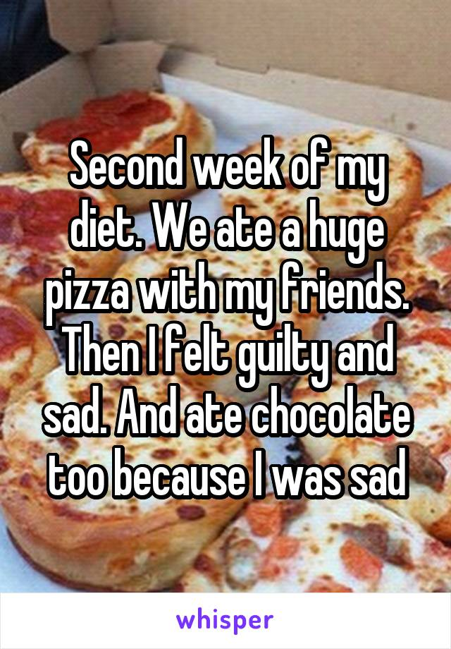 Second week of my diet. We ate a huge pizza with my friends. Then I felt guilty and sad. And ate chocolate too because I was sad