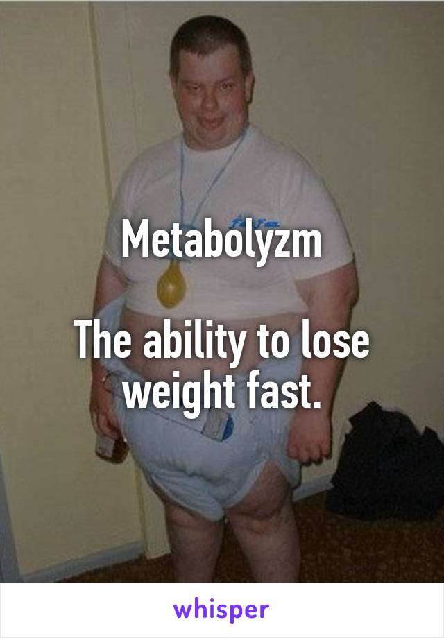 Metabolyzm  The ability to lose weight fast.