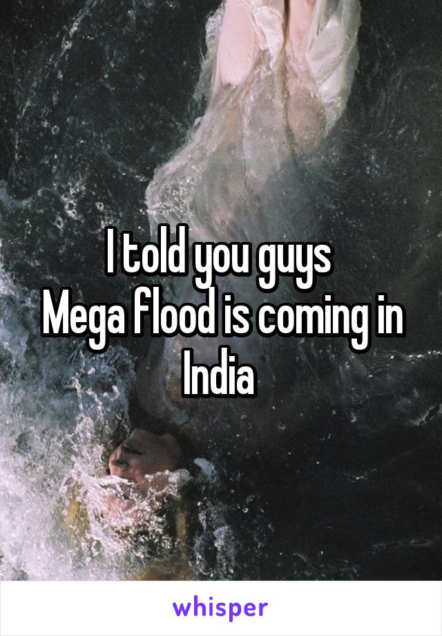 I told you guys  Mega flood is coming in India