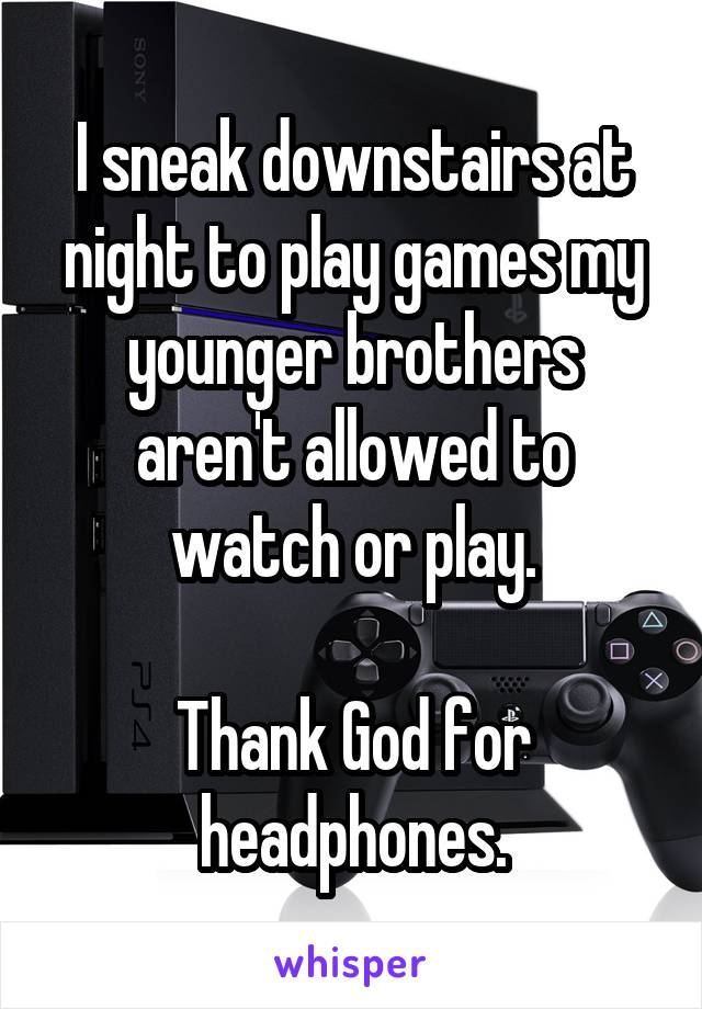 I sneak downstairs at night to play games my younger brothers aren't allowed to watch or play.  Thank God for headphones.