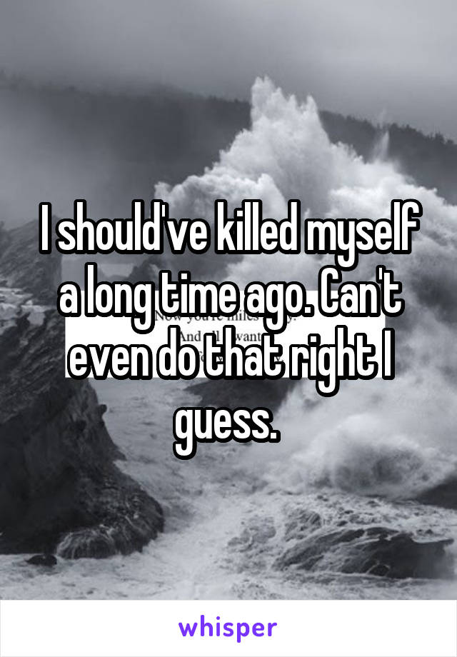 I should've killed myself a long time ago. Can't even do that right I guess.