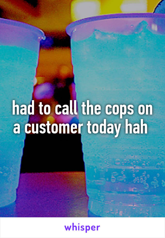 had to call the cops on a customer today hah