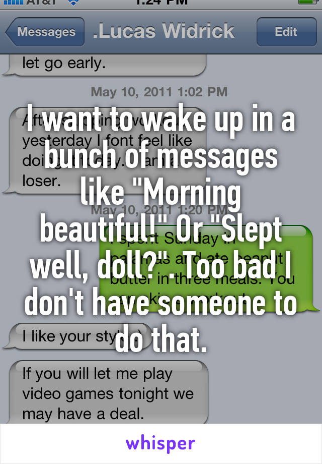 "I want to wake up in a bunch of messages like ""Morning beautiful!"" Or ""Slept well, doll?"". Too bad I don't have someone to do that."