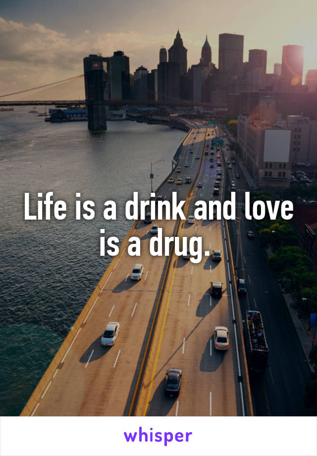 Life is a drink and love is a drug.