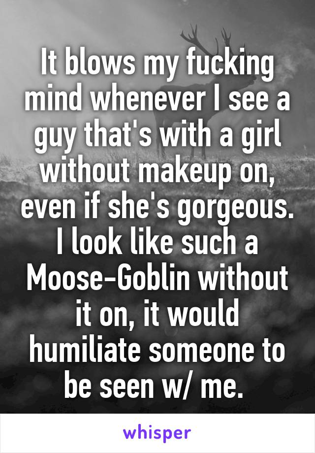 It blows my fucking mind whenever I see a guy that's with a girl without makeup on, even if she's gorgeous. I look like such a Moose-Goblin without it on, it would humiliate someone to be seen w/ me.