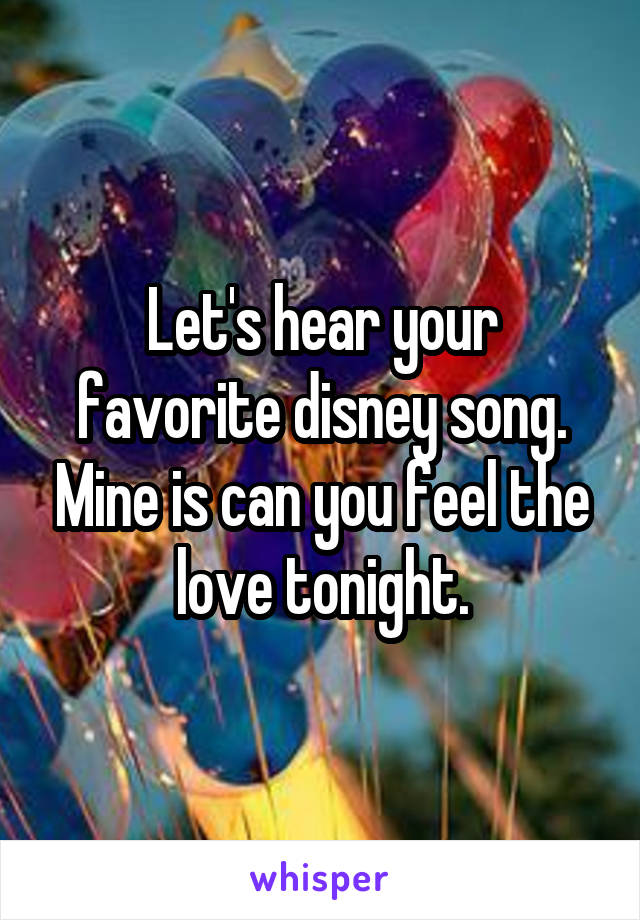 Let's hear your favorite disney song. Mine is can you feel the love tonight.