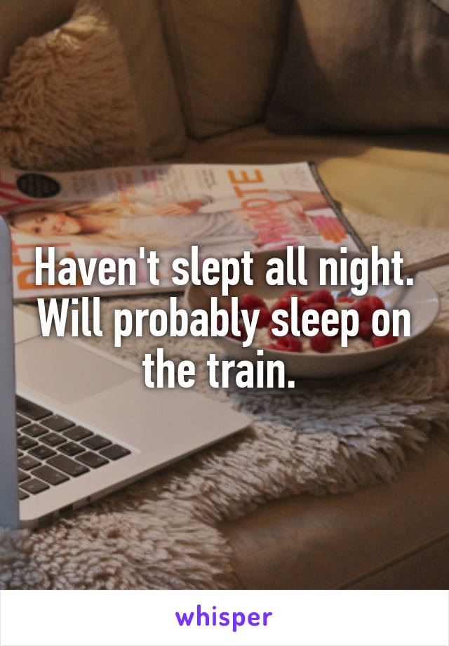 Haven't slept all night. Will probably sleep on the train.