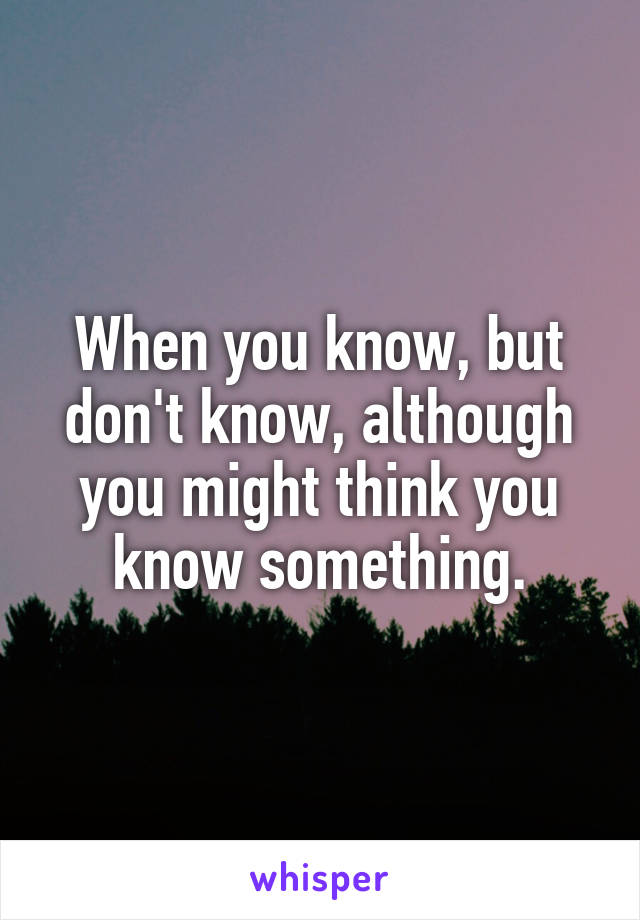 When you know, but don't know, although you might think you know something.