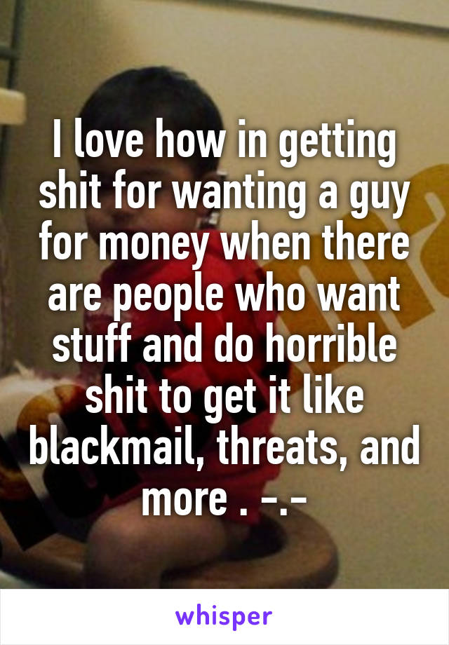 I love how in getting shit for wanting a guy for money when there are people who want stuff and do horrible shit to get it like blackmail, threats, and more . -.-
