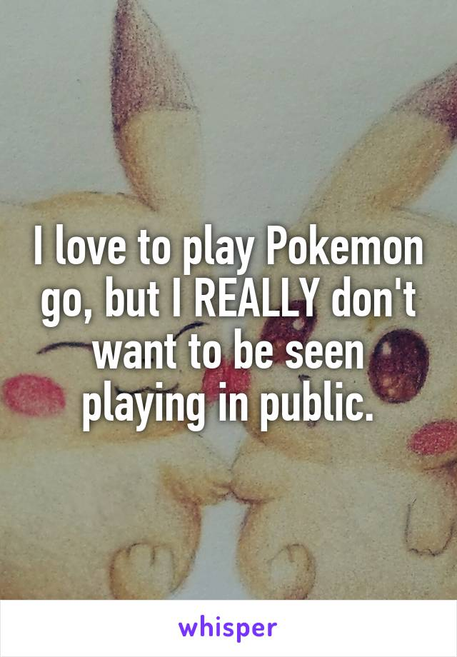 I love to play Pokemon go, but I REALLY don't want to be seen playing in public.