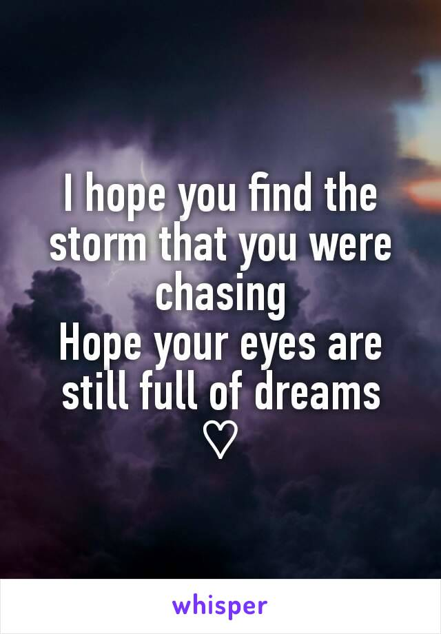 I hope you find the storm that you were chasing Hope your eyes are still full of dreams ♡