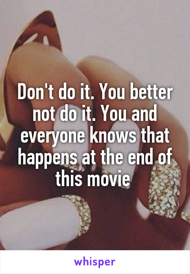 Don't do it. You better not do it. You and everyone knows that happens at the end of this movie