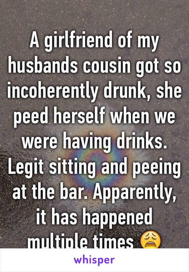 A girlfriend of my husbands cousin got so incoherently drunk, she peed herself when we were having drinks. Legit sitting and peeing at the bar. Apparently, it has happened multiple times 😩
