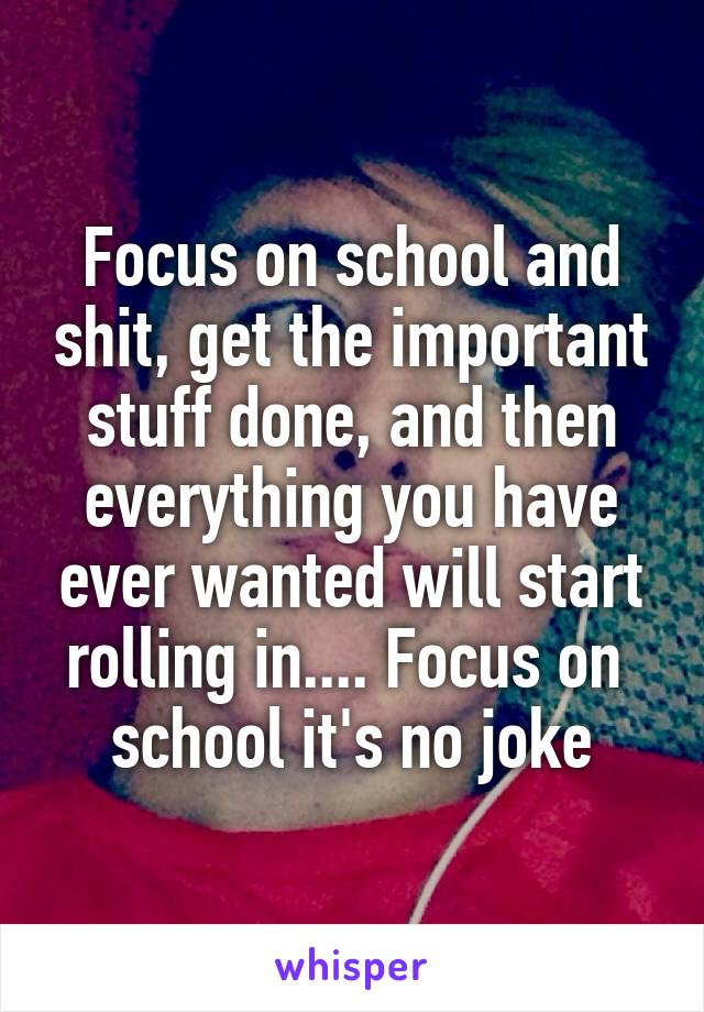 Focus on school and shit, get the important stuff done, and then everything you have ever wanted will start rolling in.... Focus on  school it's no joke