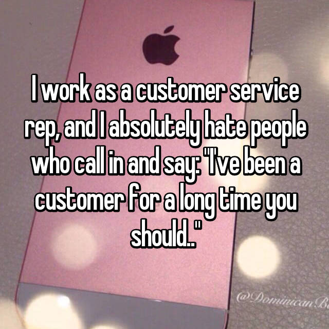 "I work as a customer service rep, and I absolutely hate people who call in and say: ""I've been a customer for a long time you should.."""
