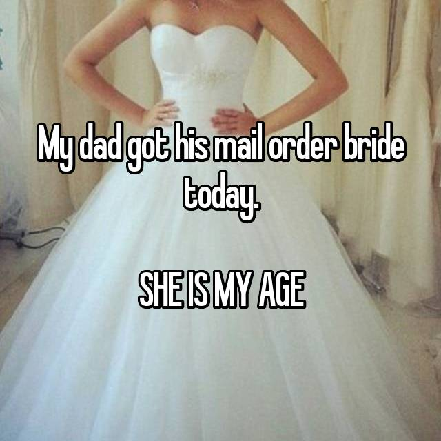 My dad got his mail order bride today.  SHE IS MY AGE