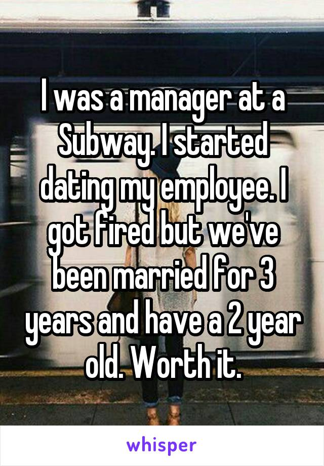 I was a manager at a Subway. I started dating my employee. I got fired but we've been married for 3 years and have a 2 year old. Worth it.