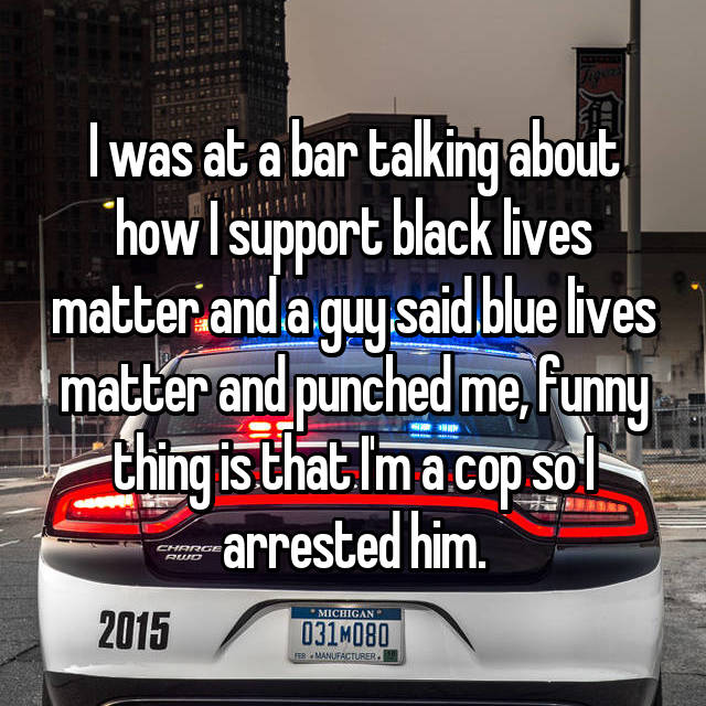 I was at a bar talking about how I support black lives matter and a guy said blue lives matter and punched me, funny thing is that I'm a cop so I arrested him.